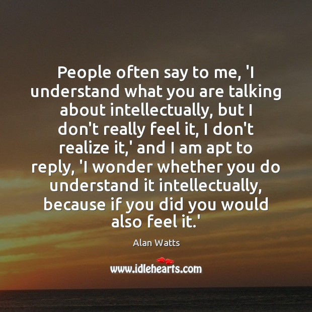 People often say to me, 'I understand what you are talking about Realize Quotes Image