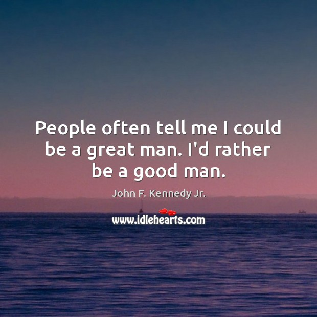People often tell me I could be a great man. I'd rather be a good man. Image