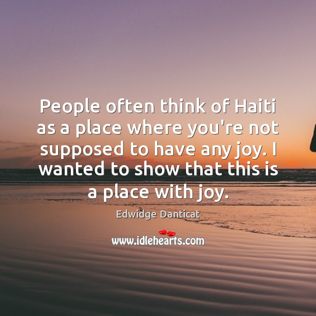 People often think of Haiti as a place where you're not supposed Edwidge Danticat Picture Quote