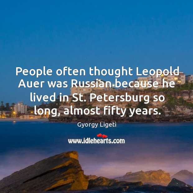 People often thought leopold auer was russian because he lived in st. Petersburg so long, almost fifty years. Gyorgy Ligeti Picture Quote