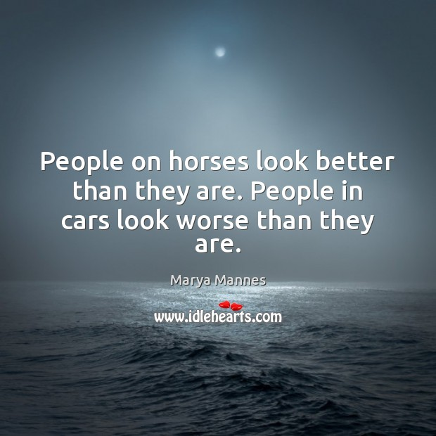People on horses look better than they are. People in cars look worse than they are. Marya Mannes Picture Quote