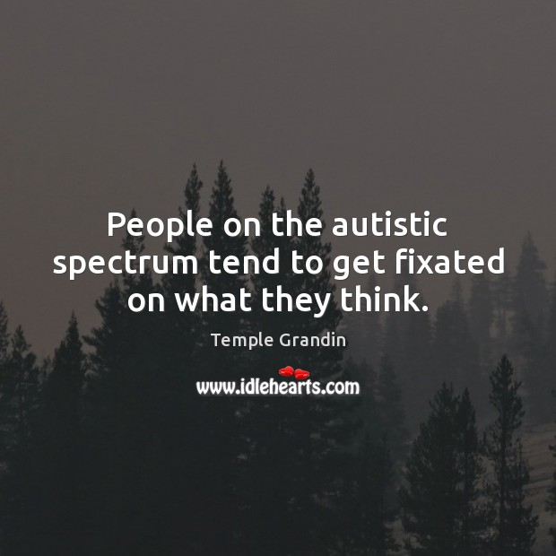 Image, People on the autistic spectrum tend to get fixated on what they think.