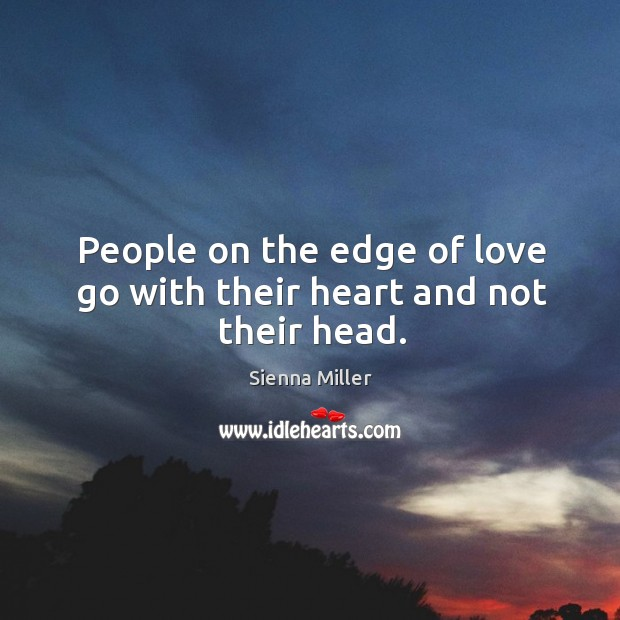 People on the edge of love go with their heart and not their head. Image