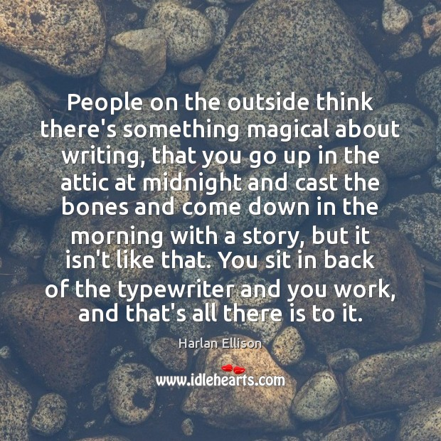 People on the outside think there's something magical about writing, that you Image