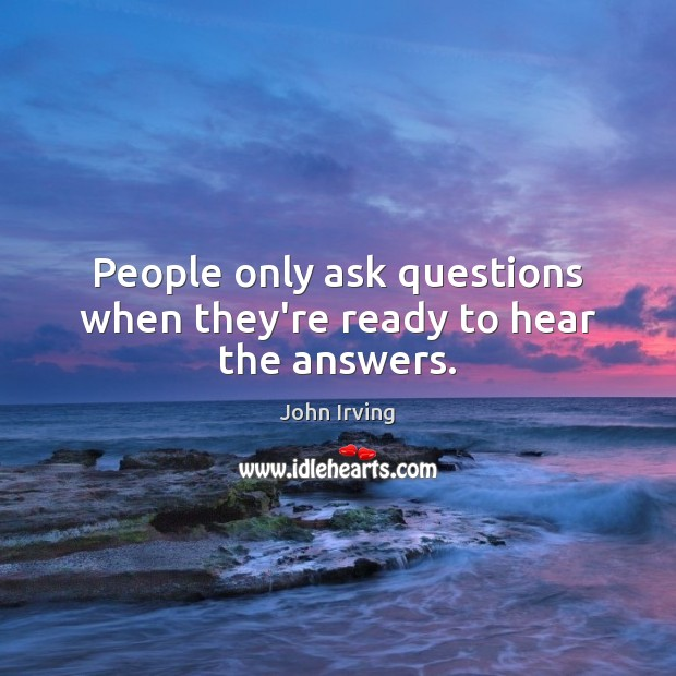 People only ask questions when they're ready to hear the answers. John Irving Picture Quote