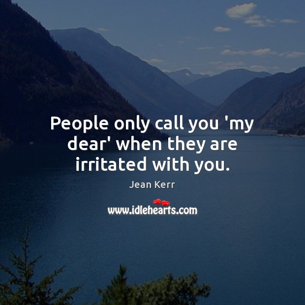 Image, People only call you 'my dear' when they are irritated with you.