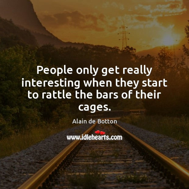 People only get really interesting when they start to rattle the bars of their cages. Image