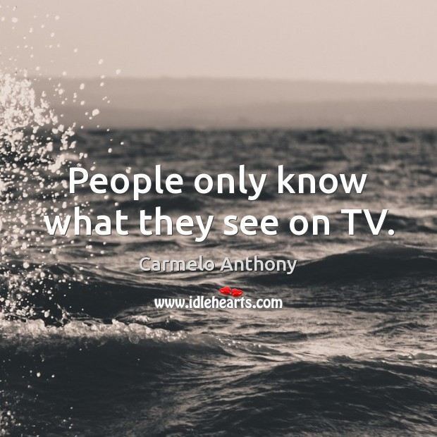 People only know what they see on TV. Carmelo Anthony Picture Quote