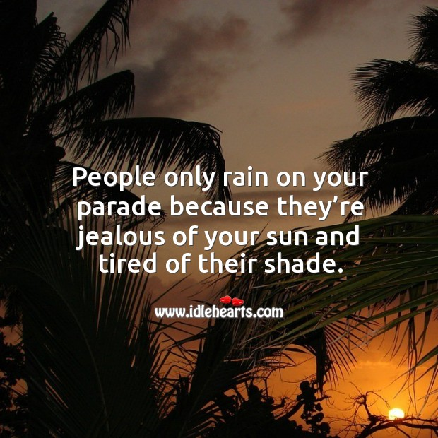 Image, People only rain on your parade because they're jealous of your sun.