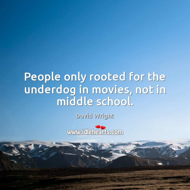 People only rooted for the underdog in movies, not in middle school. Image