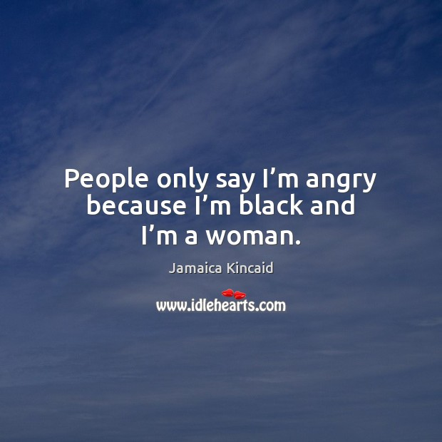 People only say I'm angry because I'm black and I'm a woman. Image