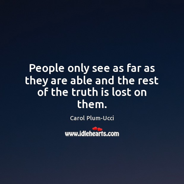 People only see as far as they are able and the rest of the truth is lost on them. Image
