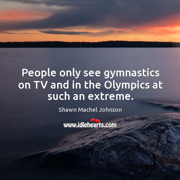 People only see gymnastics on tv and in the olympics at such an extreme. Image