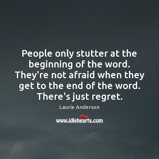 People only stutter at the beginning of the word. They're not afraid Laurie Anderson Picture Quote