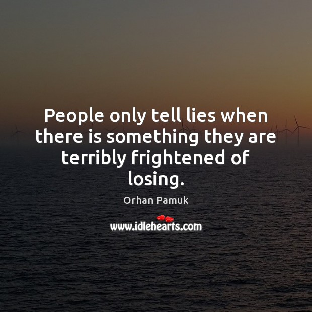 People only tell lies when there is something they are terribly frightened of losing. Orhan Pamuk Picture Quote