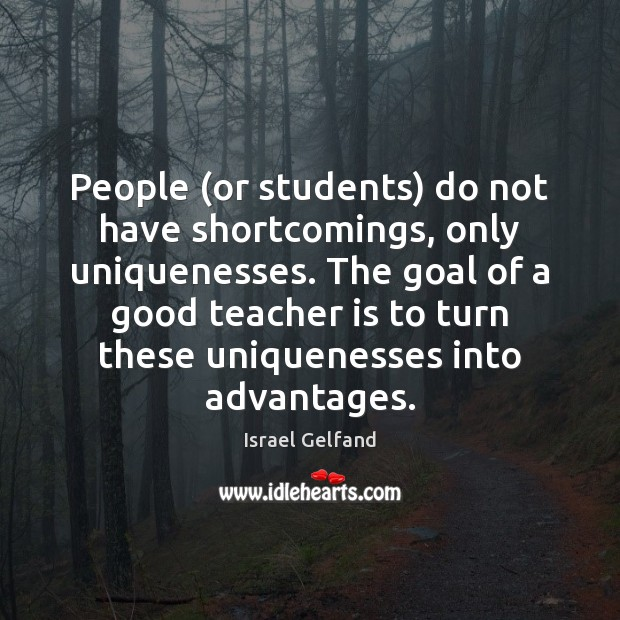 People (or students) do not have shortcomings, only uniquenesses. The goal of Teacher Quotes Image