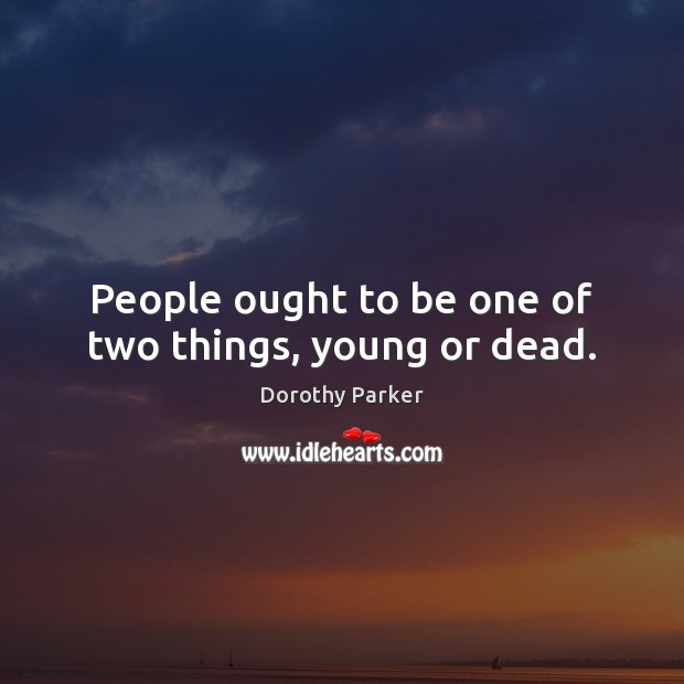 People ought to be one of two things, young or dead. Image
