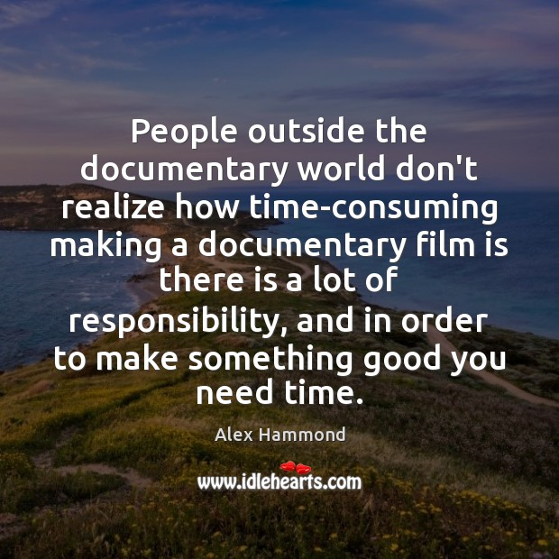 People outside the documentary world don't realize how time-consuming making a documentary Image