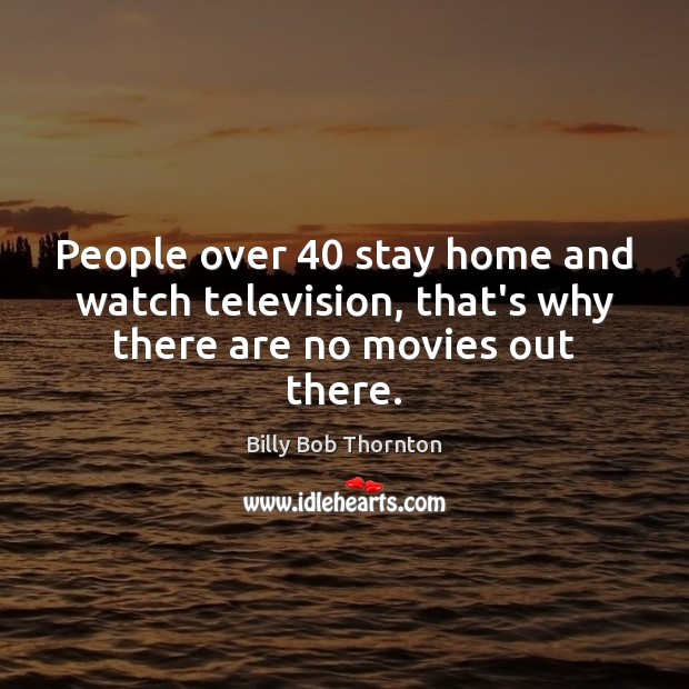 People over 40 stay home and watch television, that's why there are no movies out there. Billy Bob Thornton Picture Quote