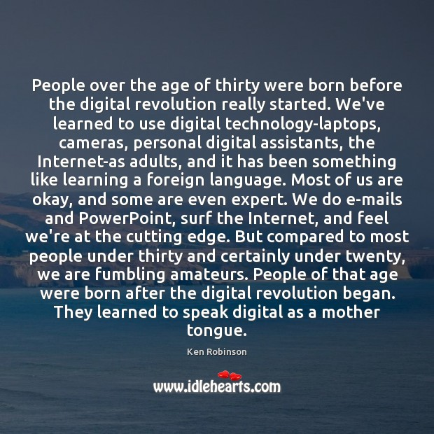 People over the age of thirty were born before the digital revolution Ken Robinson Picture Quote
