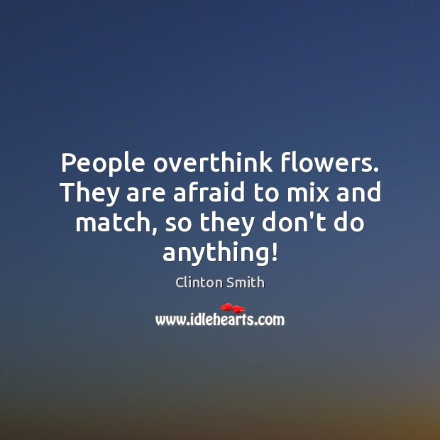 Image, People overthink flowers. They are afraid to mix and match, so they don't do anything!