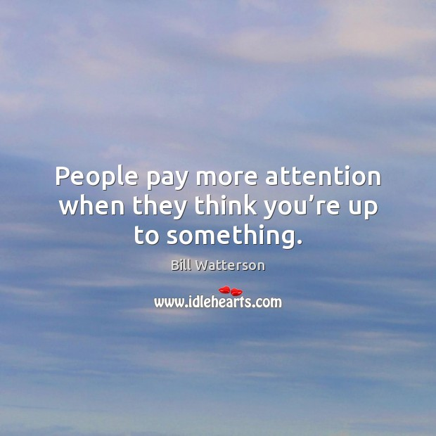 Image, People pay more attention when they think you're up to something.