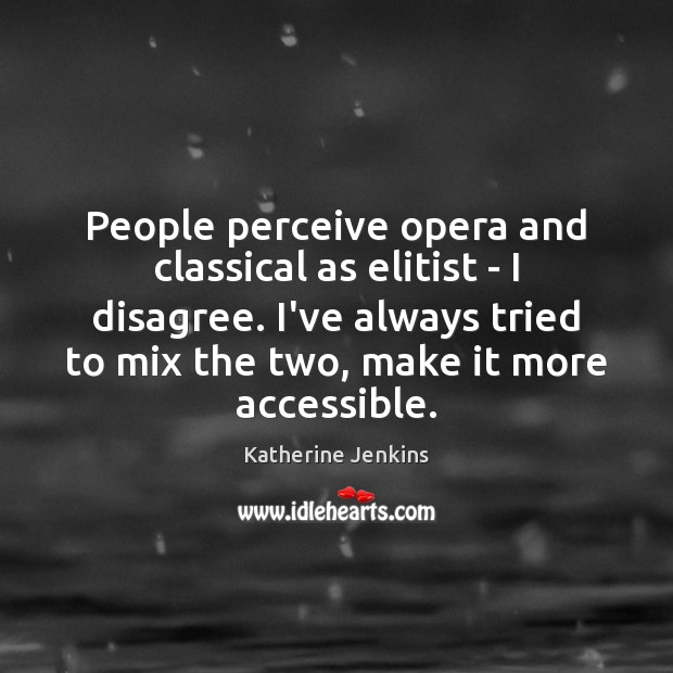 People perceive opera and classical as elitist – I disagree. I've always Image