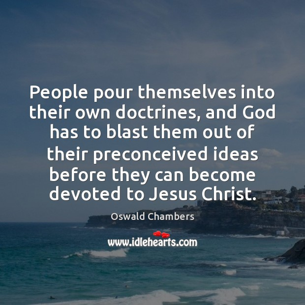 People pour themselves into their own doctrines, and God has to blast Image