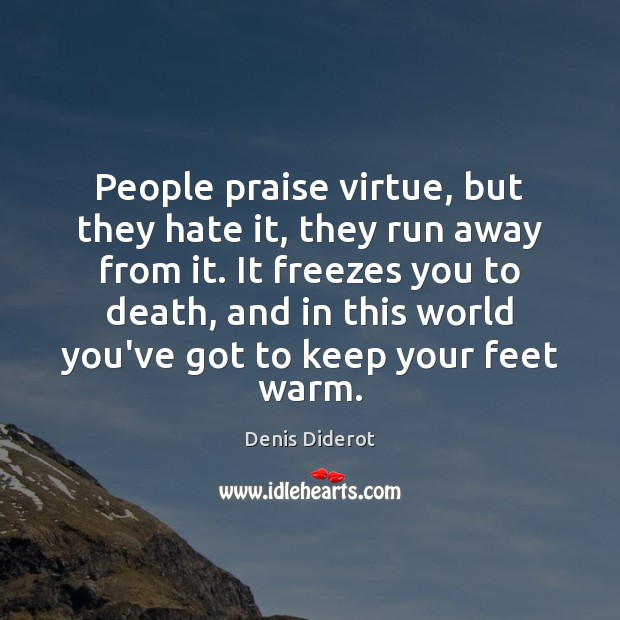 People praise virtue, but they hate it, they run away from it. Image
