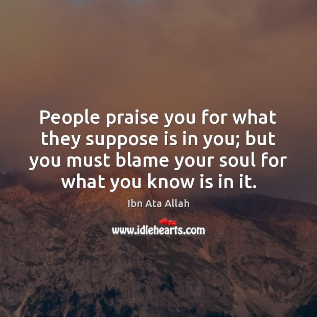 People praise you for what they suppose is in you; but you Image