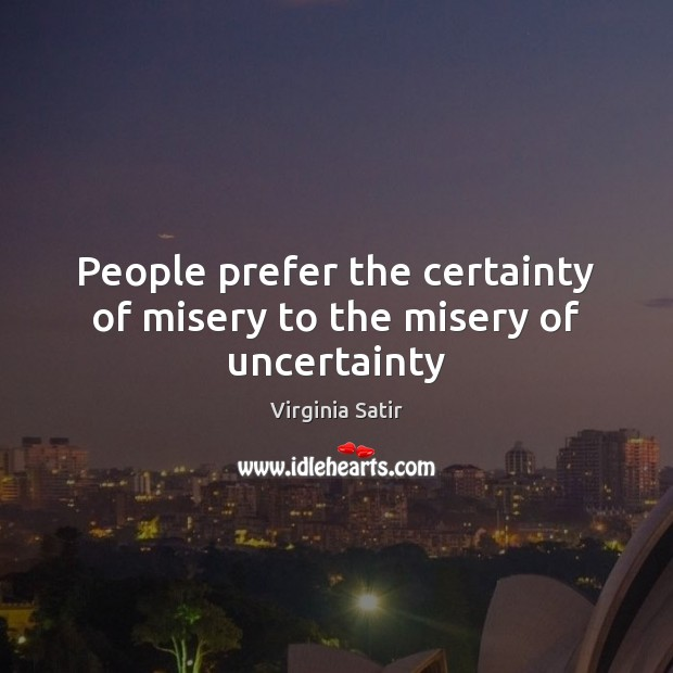 People prefer the certainty of misery to the misery of uncertainty Virginia Satir Picture Quote