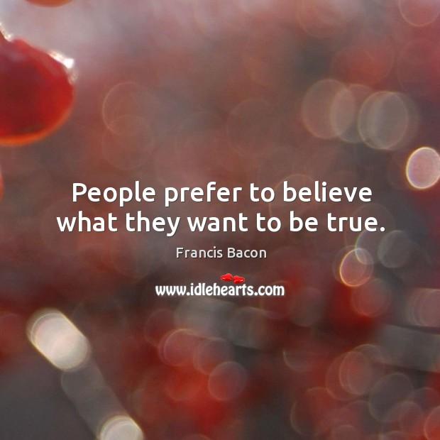 People prefer to believe what they want to be true. Image