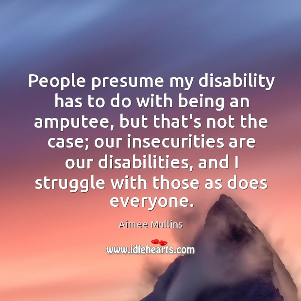 People presume my disability has to do with being an amputee, but Aimee Mullins Picture Quote