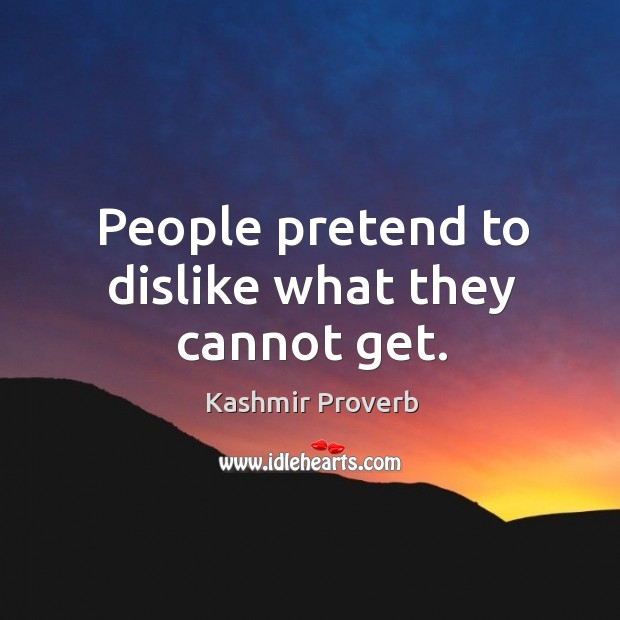 People pretend to dislike what they cannot get. Kashmir Proverbs Image