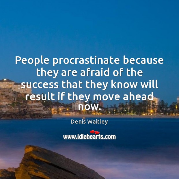 People procrastinate because they are afraid of the success that they know Denis Waitley Picture Quote