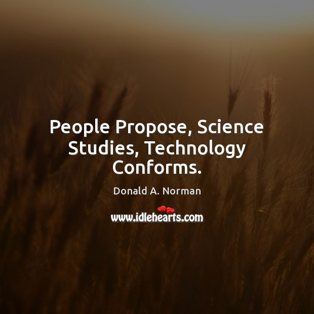 People Propose, Science Studies, Technology Conforms. Donald A. Norman Picture Quote