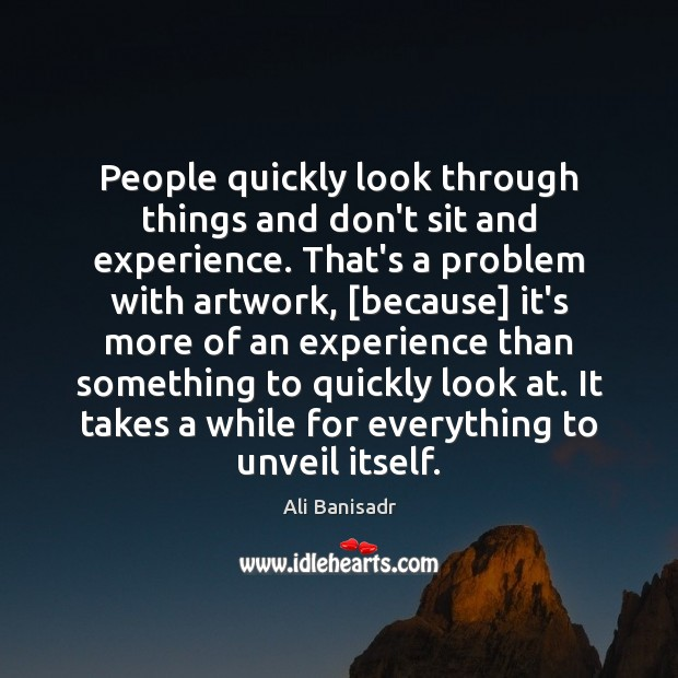 Image, People quickly look through things and don't sit and experience. That's a
