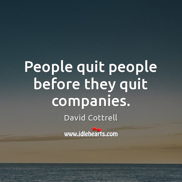 People quit people before they quit companies. David Cottrell Picture Quote