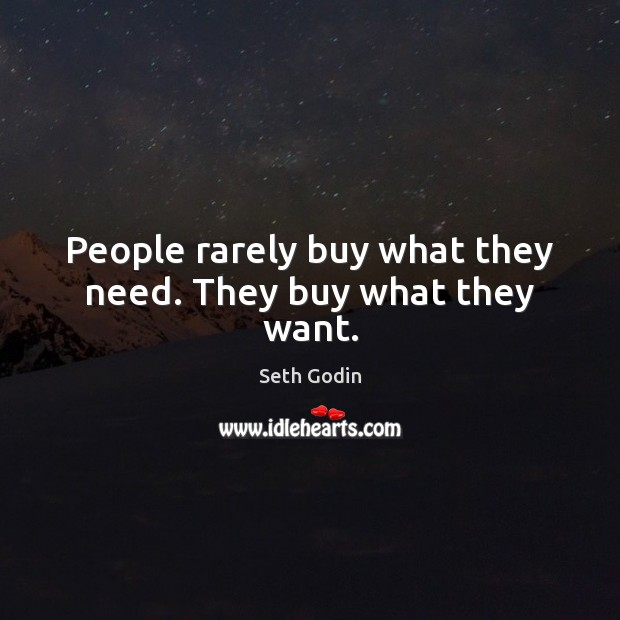 People rarely buy what they need. They buy what they want. Image