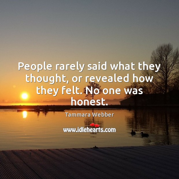 People rarely said what they thought, or revealed how they felt. No one was honest. Tammara Webber Picture Quote