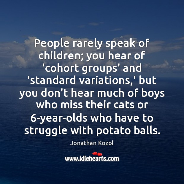 People rarely speak of children; you hear of 'cohort groups' and 'standard Jonathan Kozol Picture Quote