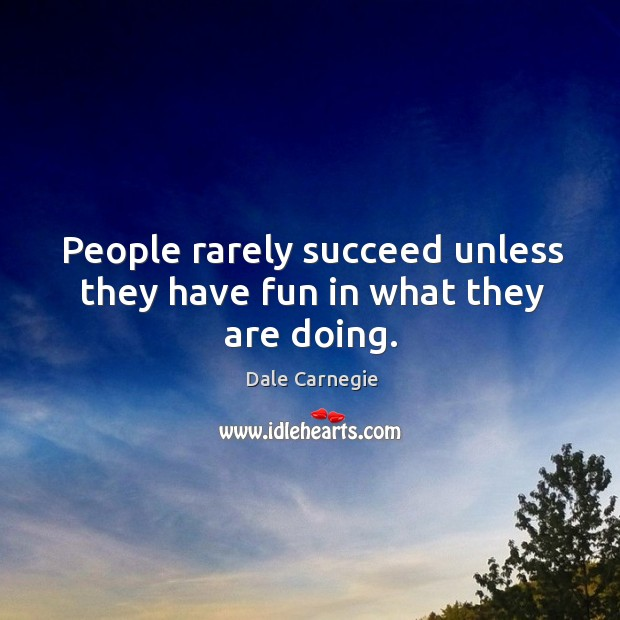 People rarely succeed unless they have fun in what they are doing. Image