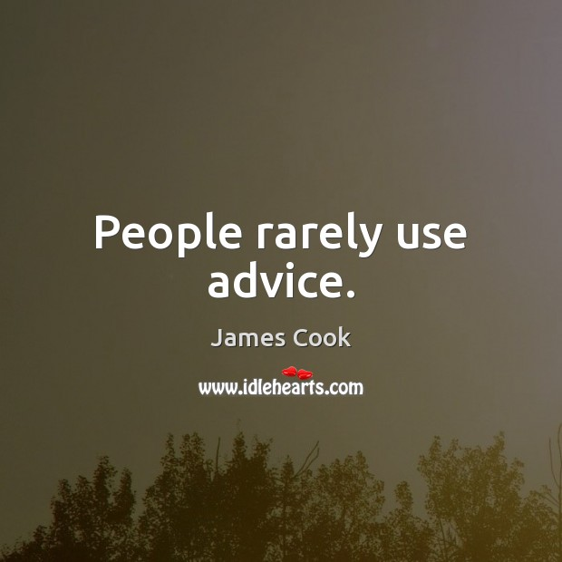 People rarely use advice. James Cook Picture Quote