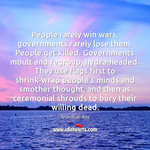 People rarely win wars, governments rarely lose them. People get killed. Governments Arundhati Roy Picture Quote