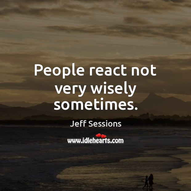 People react not very wisely sometimes. Jeff Sessions Picture Quote