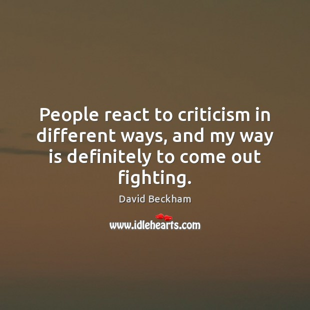 People react to criticism in different ways, and my way is definitely David Beckham Picture Quote