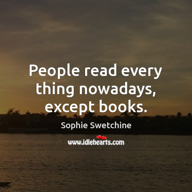 People read every thing nowadays, except books. Sophie Swetchine Picture Quote