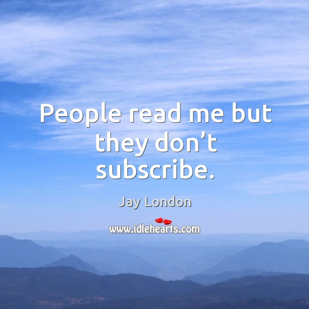 People read me but they don't subscribe. Jay London Picture Quote