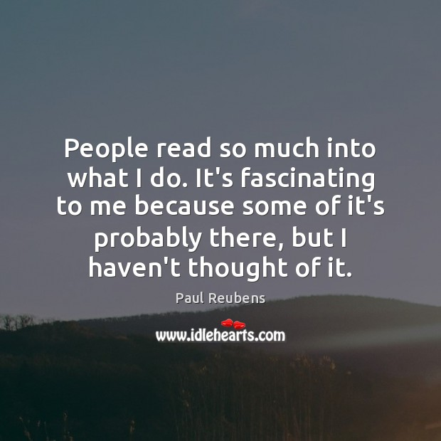 People read so much into what I do. It's fascinating to me Paul Reubens Picture Quote