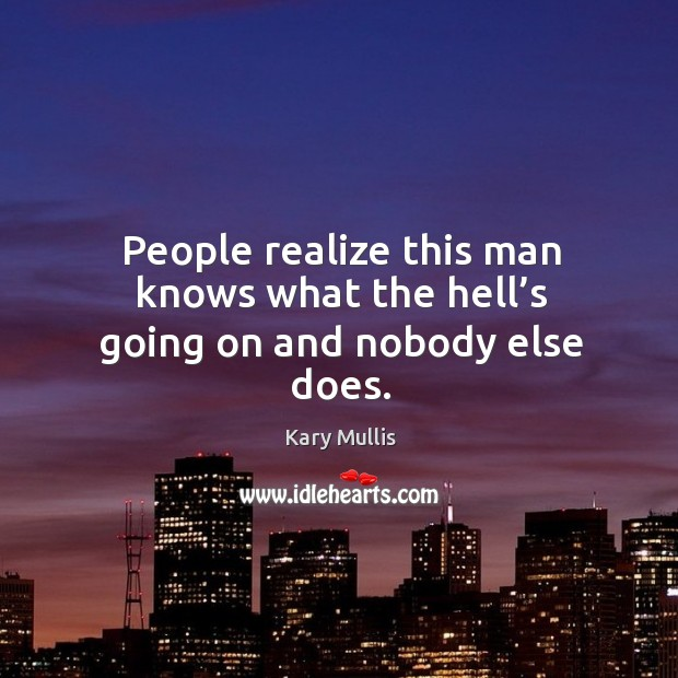 People realize this man knows what the hell's going on and nobody else does. Kary Mullis Picture Quote
